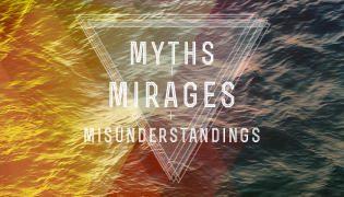 Myths, Mirages, & Misunderstandings